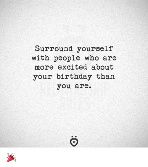Birthday, Who, and You: Surround yourself  with people who are  more excited about  your birthday than  you are. 🎉