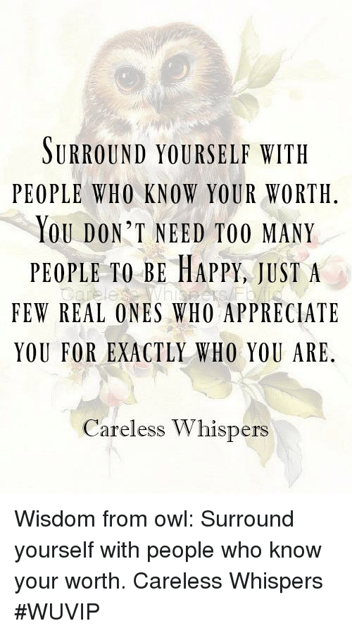 SURROUND YOURSELF WITH PEOPLE WHO KNOW YOUR WORTH YOU DON'T