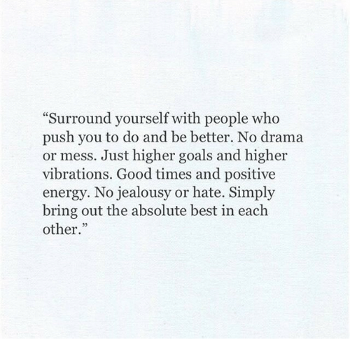 """Energy, Goals, and Best: Surround yourself with people who  push you to do and be better. No drama  or mess. Just higher goals and higher  vibrations. Good times and positive  energy. No jealousy or hate. Simply  bring out the absolute best in each  other."""""""