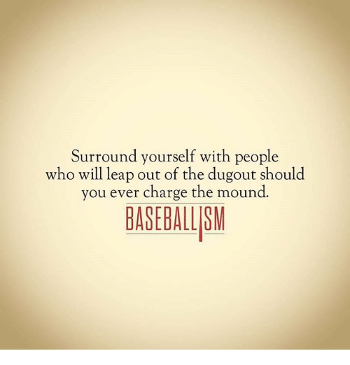 surround yourself with people who will leap out of the