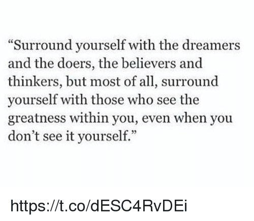 "Girl Memes, Believable, and The Dreamers: ""Surround yourself with the dreamers  and the doers, the believers and  thinkers, but most of all, surround  yourself with those who see the  greatness within you, even when you  don't see it yourself."" https://t.co/dESC4RvDEi"