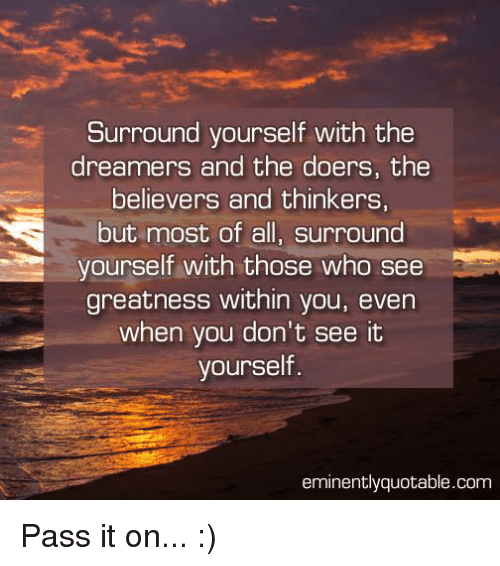 Memes, Believable, and The Dreamers: Surround yourself with the  dreamers and the doers, the  believers and thinkers,  but most of all, surround  yourself with those who see  greatness within you, even  when you don't see it  yourself  eminently quotable.com Pass it on... :)