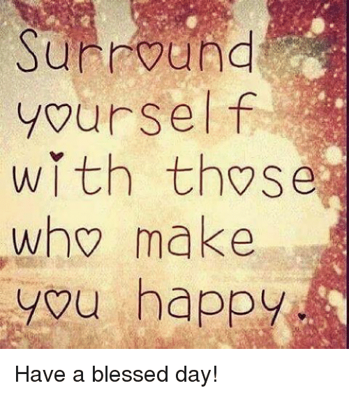 memes and surrounded surround yourself with those who make you happy have have a blessed day