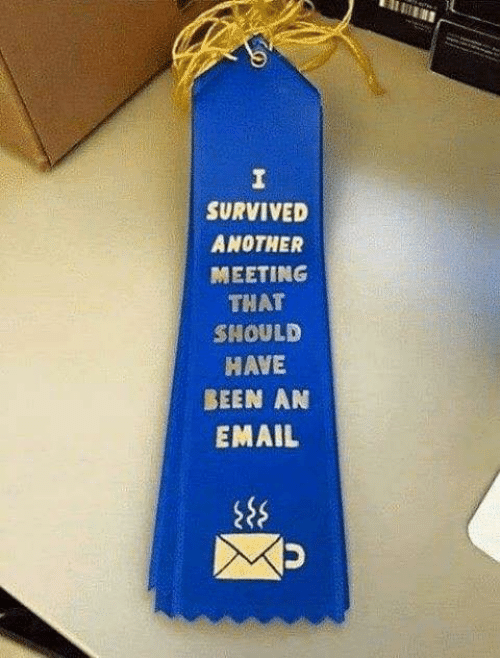 Dank, Email, and Been: SURVIVED  ANOTHER  MEETING  THAT  SHOULD  HAVE  BEEN AN  EMAIL
