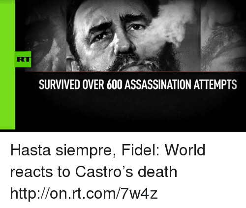 Assassination, Memes, and 🤖: SURVIVED OVER 600 ASSASSINATION ATTEMPTS Hasta siempre, Fidel: World reacts to Castro's death http://on.rt.com/7w4z