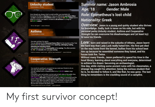 "Fail, Fire, and Friends: Survivor name: Jason Ambrosia  Unlucky student  TEACHABLE PERK  Age: 18  Role: Epimetheus's lost child  Nationality. Greek  Gender: Male  Even though you always tried to avoid conflict, you inevitably fail.  Everytime the killer is chasing you, if you are affected by any Status Effect,  its aura is revealed to all survivors within a range of 36/64/96 meters from it.  When in a chase, your aura is revealed to all survivors in a range of  64/96/128 meters.  Overview: Jason is a young and quirky student who thrives  for knowledge. Sadly, luck is never on his side, but with his  personal perks Unlucky student, Asthma and Cooperative  Strenght he can overcome his disadvantages and (at least try)  to save his friends.  ""Oh no. Not again.""- Jason Ambrosia  Asthma  TEACHABLE PERK  You were not born for sports.  You are affected by the Exhausted Status Effect for the duration of the Trial.  Grants 3/5/9 % additional speed when repairing, sabotaging, healing,  cleansing and searching Chests.  Your breaths are 3/5/7 % more audible while running. The effect persists  for 20/13/9 seconds after you stop running.  Lore: born and raised in the suburbs of Athens, Jason learnt  the hard way that Lady Luck really hated him. His first pet died  on the way home from the kennel, bullies from his school beat  him up because he resembled someone they hated, and his  house took fire. Twice.  ""Hold on a second, I need to rest... why do I hear heartbeats?"" Jason Ambrosia  Without many friends, Jason preferred to spend his time in the  local library, learning about everything and everyone, determined  to achieve his dream: becoming an archaeologist  One day, while visiting some ancient ruins with his classmates, a  strange fog caught his attention; being the curious student that  he is, he decided to follow it, and like that, he was gone. The last  thing he remembers is the crackling sound of a campfire.  Cooperative Strength  TEACHABLE PERK  You would do anything to succeed, but you need your friends to do so.  You start the trial with 2/314 tokens.  You get notified when a dropped pallet is in a 6432/16 meters range  from you.  If the perk's user and another survivor get on both sides of the pallet, they  may try to lift it up. They are both faced with a tremendously difficult/  difficult/normal Skill Check. If they both succeed, a token is consumed and the  pallet is lifted back into its original position. Every pallet can be lifted only  once per trial. When the pallet is lifted or a Skill Check is missed, the killer  gains a notification. Missing the Skill Check consumes a token only if  the one who missed is the perk's user.  ""Athena, please, lend me your strength!"" - Jason Ambrosia My first survivor concept!"