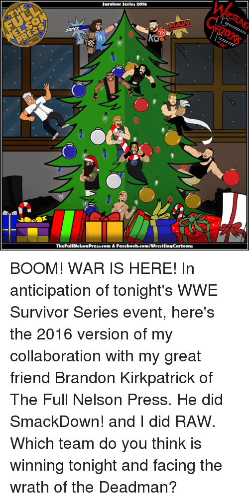 Memes, Survivor, and Survivor Series: Survivor Series 2016  TheFullNelsonPress.com & Facebook.com/WrestlingCartoons BOOM! WAR IS HERE!  In anticipation of tonight's WWE Survivor Series event, here's the 2016 version of my collaboration with my great friend Brandon Kirkpatrick of The Full Nelson Press. He did SmackDown! and I did RAW.  Which team do you think is winning tonight and facing the wrath of the Deadman?