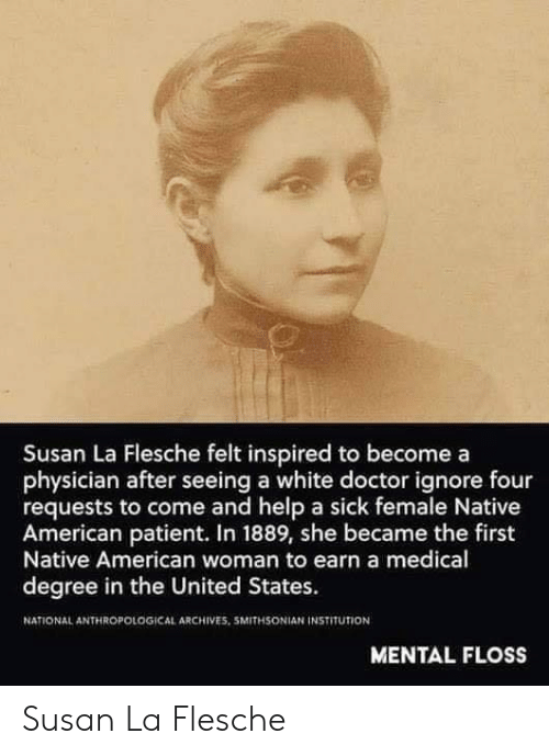 Doctor, Native American, and American: Susan La Flesche felt inspired to becomea  physician after seeing a white doctor ignore four  requests to come and help a sick female Native  American patient. In 1889, she became the first  Native American woman to earn a medical  degree in the United States.  NATIONAL ANTHROPOLOGICAL ARCHIVES. 5MITHSONIAN İNSTITUTİON  MENTAL FLOSS Susan La Flesche