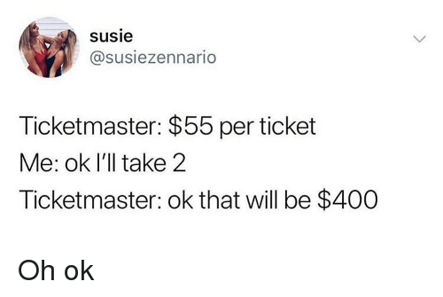 Funny, Girl Memes, and Ticketmaster: susie  @susiezennario  Ticketmaster: $55 per ticket  Me: ok I'll take 2  Ticketmaster: ok that will be $400 Oh ok