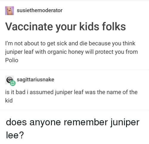 Bad, Kids, and Sick: susiethemoderator  Vaccinate your kids folks  I'm not about to get sick and die because you think  juniper leaf with organic honey will protect you from  Polio  % sagittariusnake  is it bad i assumed juniper leaf was the name of the  kid does anyone remember juniper lee?