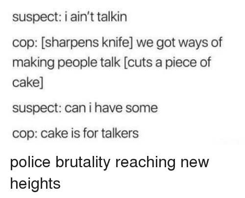 Police, Cake, and Anarchy: suspect: i ain't talkin  cop: [sharpens knife] we got ways of  making people talk [cuts a piece of  cake]  suspect: can i have some  cop: cake is for talkers