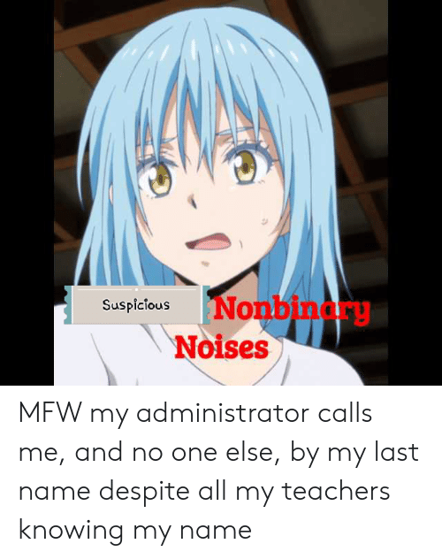 Mfw, One, and Knowing: SuspiciousNon  Noises  binarg MFW my administrator calls me, and no one else, by my last name despite all my teachers knowing my name