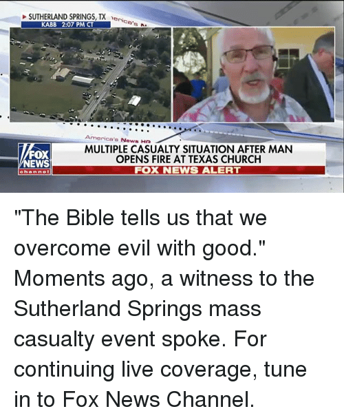 """Church, Fire, and Memes: SUTHERLAND SPRINGS, TX e  eri  ce  KABB 2:07 PM CT  America's News Ha  FOX  NEWS  MULTIPLE CASUALTY SITUATION AFTER MAN  OPENS FIRE AT TEXAS CHURCH  FOX NEWS ALERT  channel """"The Bible tells us that we overcome evil with good."""" Moments ago, a witness to the Sutherland Springs mass casualty event spoke. For continuing live coverage, tune in to Fox News Channel."""