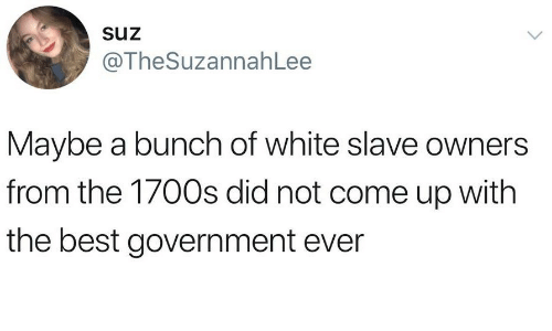 Best, White, and Government: Suz  @TheSuzannahLee  Maybe a bunch of white slave owners  from the 1700s did not come up with  the best government ever