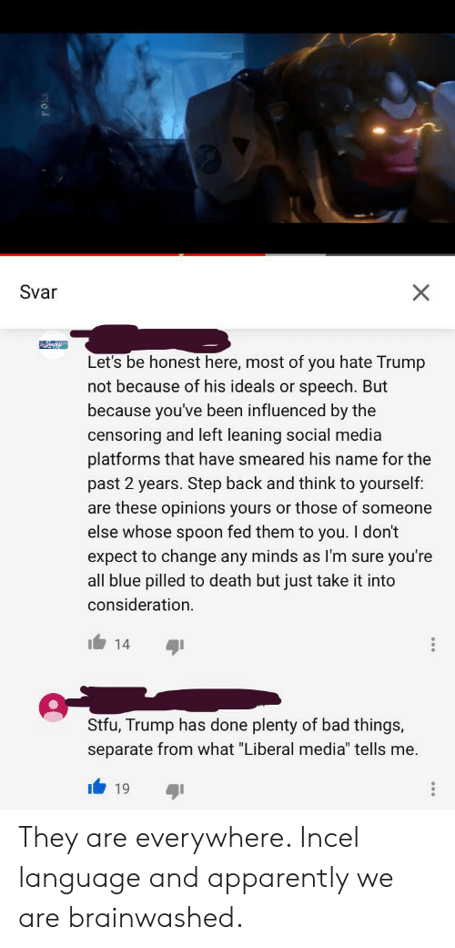 """Apparently, Bad, and Social Media: Svar  X  Let's be honest here, most of you hate Trump  not because of his ideals or speech. But  because you've been influenced by the  censoring and left leaning social media  platforms that have smeared his name for the  past 2 years. Step back and think to yourself:  are these opinions yours or those of someone  else whose spoon fed them to you. I don't  expect to change any minds as I'm sure you're  all blue pilled to death but just take it into  consideration  14  Stfu, Trump has done plenty of bad things,  separate from what """"Liberal media"""" tells me. They are everywhere. Incel language and apparently we are brainwashed."""
