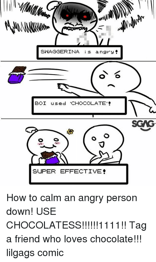"""Memes, Chocolate, and How To: SWAGGERINA s angry  BOI used """"CHOCOLATE  SCAG  SUPER EFFECTIVE How to calm an angry person down! USE CHOCOLATESS!!!!!!1111!! Tag a friend who loves chocolate!!! lilgags comic"""