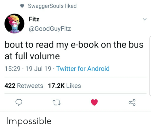 Android, Twitter, and Book: SwaggerSouls liked  Fitz  @GoodGuyFitz  bout to read my e-book on the bus  at full volume  15:29 19 Jul 19 Twitter for Android  422 Retweets 17.2K Likes Impossible