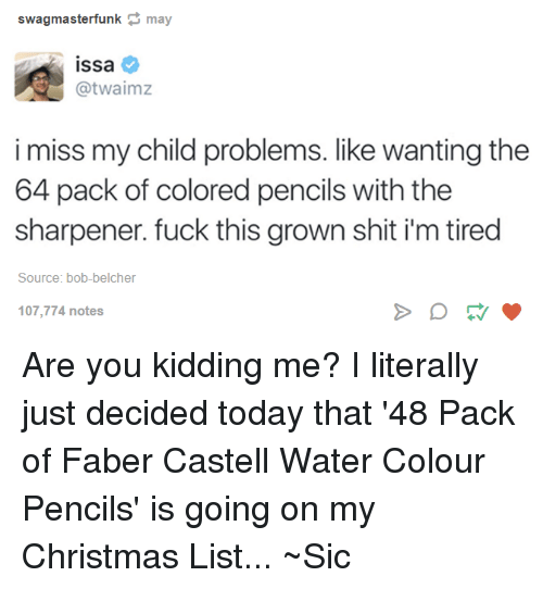 Memes, 🤖, and Color: swagmasterfunk may  ISsa  Catwaimz  i miss my child problems. like wanting the  64 pack of colored pencils with the  sharpener. fuck this grown shit i'm tired  Source: bob-belcher  107,774 notes Are you kidding me? I literally just decided today that '48 Pack of Faber Castell Water Colour Pencils' is going on my Christmas List... ~Sic