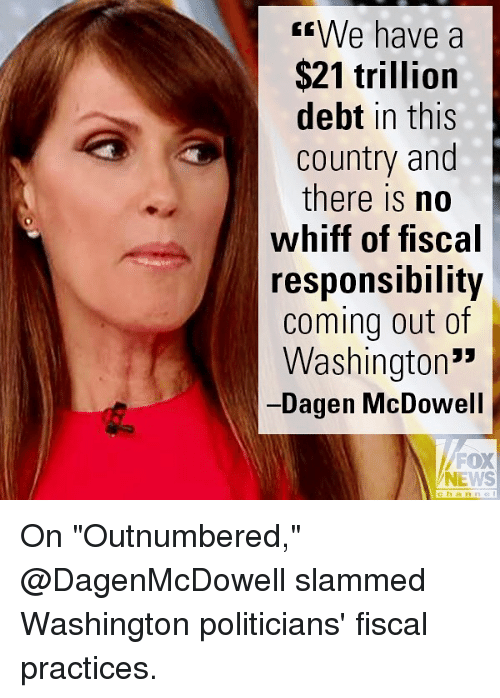 """Memes, News, and Fox News: sWe have a  $21 trillion  debt in this  country and  there is no  whiff of fiscal  responsiDility  coming out of  Washington'""""  Dagen McDowell  FOX  NEWS  channe On """"Outnumbered,"""" @DagenMcDowell slammed Washington politicians' fiscal practices."""