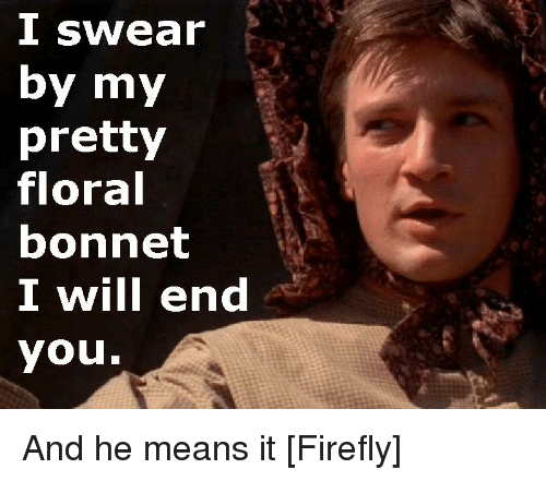 Firefly, Television Quotes, and Means Swear by my pretty floral bonnet I  will