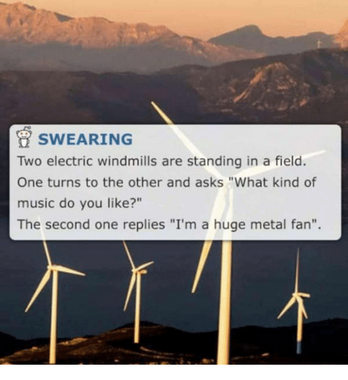 """Music, Metal, and Asks: SWEARING  Two electric windmills are standing in a field.  One turns to the other and asks """"What kind of  music do you like?""""  The second one replies """"I'm a huge metal fan""""."""