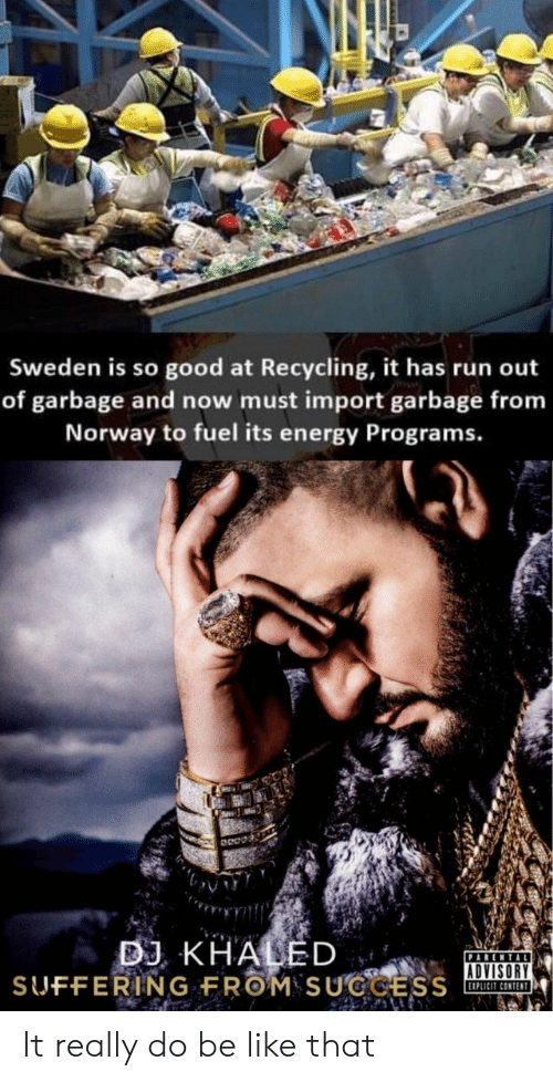 Be Like, Energy, and Run: Sweden is so good at Recycling, it has run out  of garbage and now must import garbage from  Norway to fuel its energy Programs.  ADVISORY  EIPLICIT CONTENT It really do be like that