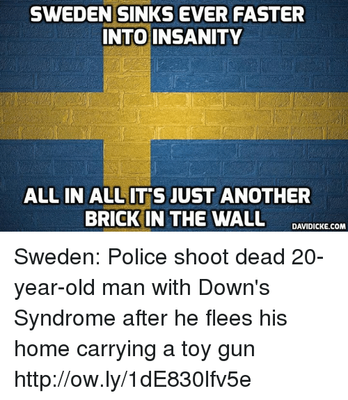 Memes, Old Man, and Police: SWEDEN SINKS EVER FASTER  NTO INSANITY  ALL IN ALLIT'S JUST ANOTHER  BRICK IN THE WALL DANTDIC COm Sweden: Police shoot dead 20-year-old man with Down's Syndrome after he flees his home carrying a toy gun http://ow.ly/1dE830lfv5e