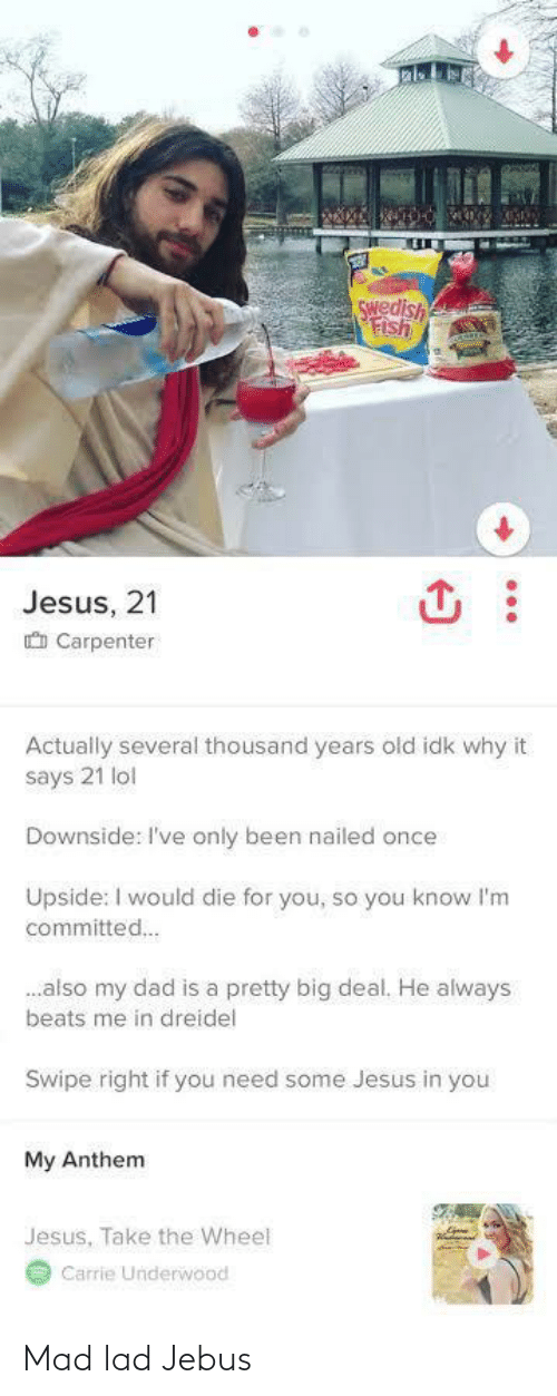 Dad, Jesus, and Lol: Swedish  Fish  Jesus, 21  O Carpenter  Actually several thousand years old idk why it  says 21 lol  Downside: I've only been nailed once  Upside: I would die for you, so you know l'm  committed.  .also my dad is a pretty big deal. He always  beats me in dreidel  Swipe right if you need some Jesus in you  My Anthem  Jesus, Take the Wheel  Carrie Underwood Mad lad Jebus