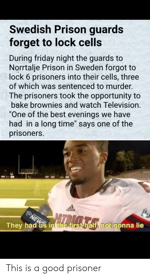 "Friday, Prison, and Best: Swedish Prison guards  forget to lock cells  During friday night the guards to  Norrtalje Prison in Sweden forgot to  lock 6 prisoners into their cells, three  of which was sentenced to murder.  The prisoners took the opportunity to  bake brownies and watch Television.  One of the best evenings we have  had in a long time"" says one of the  prisoners.  They had us inthetrstbalth not gonna lie This is a good prisoner"