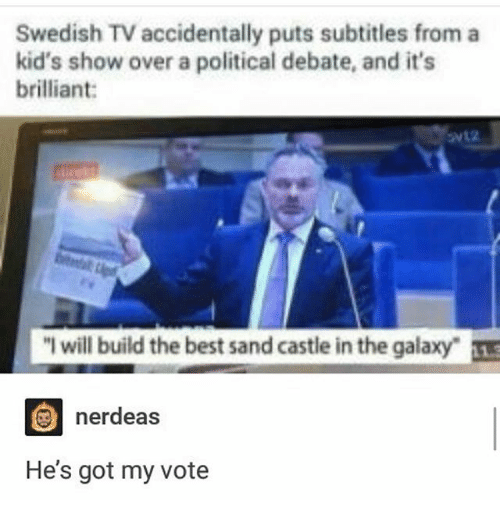 "Ironic, Best, and Kids: Swedish TV accidentally puts subtitles from a  kid's show over a political debate, and it's  brilliant:  ""I will build the best sand castle in the galaxy-  nerdeas  He's got my vote"