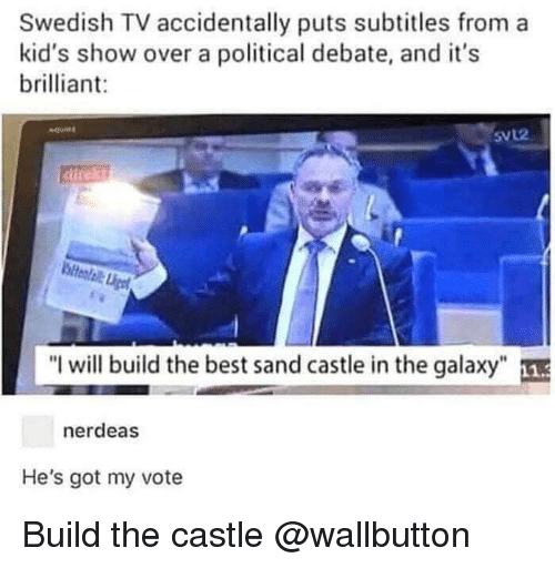 "Best, Kids, and Dank Memes: Swedish TV accidentally puts subtitles from a  kid's show over a political debate, and it's  brilliant:  SVL2  direkt  ""I will build the best sand castle in the galaxy  nerdeas  He's got my vote Build the castle @wallbutton"