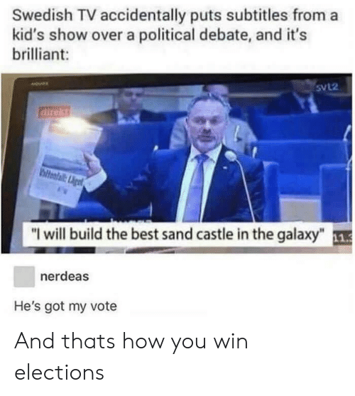 "Best, Kids, and Brilliant: Swedish TV accidentally puts subtitles from a  kid's show over a political debate, and it's  brilliant:  5VL2  direkt  ""I will build the best sand castle in the galaxy""  nerdeas  He's got my vote And thats how you win elections"
