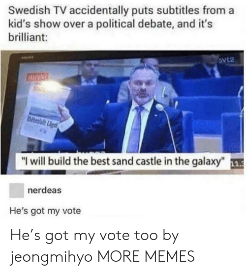 "Dank, Memes, and Target: Swedish TV accidentally puts subtitles from a  kid's show over a political debate, and it's  brilliant:  5VL2  ""I will build the best sand castle in the galaxy"" 1  nerdeas  He's got my vote He's got my vote too by jeongmihyo MORE MEMES"