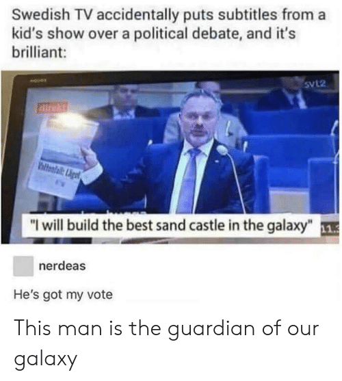 "Best, Guardian, and Kids: Swedish TV accidentally puts subtitles from a  kid's show over a political debate, and it's  brilliant:  5VL2  direkt  ""I will build the best sand castle in the galaxy""  nerdeas  He's got my vote This man is the guardian of our galaxy"