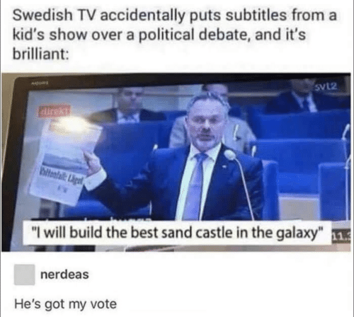 "Best, Kids, and Brilliant: Swedish TV accidentally puts subtitles from a  kid's show over a political debate, and it's  brilliant:  SvL2  airekt  biteafail: Ligt  ""I will build the best sand castle in the galaxy"" 1  nerdeas  He's got my vote"