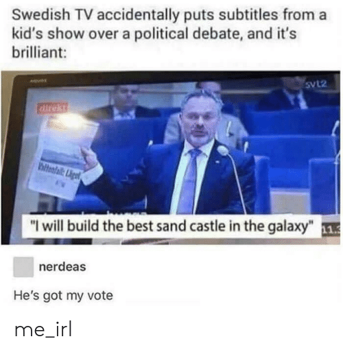 """Best, Kids, and Brilliant: Swedish TV accidentally puts subtitles from a  kid's show over a political debate, and it's  brilliant:  SvL2  direkt  Biltelaliet  """"I will build the best sand castle in the galaxy""""  11.3  nerdeas  He's got my vote me_irl"""