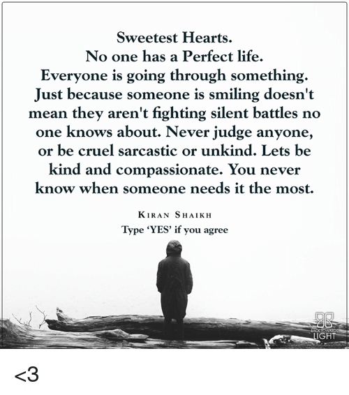Sweetest Hearts No One Has A Perfect Life Everyone Is Going Through Something Just Because Someone Is Smiling Doesn T Mean They Aren T Fighting Silent Battles No One Knows About Never Judge Anyone