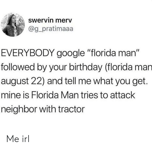 "Birthday, Florida Man, and Google: Swervin merv  @g pratimaaa  EVERYBODY google ""florida man""  followed by your birthday (florida man  august 22) and tell me what you get.  mine is Florida Man tries to attack  neighbor with tractor Me irl"