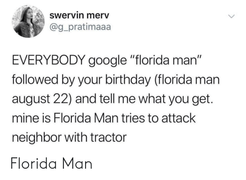 "Birthday, Florida Man, and Google: Swervin merv  @g_pratimaaa  EVERYBODY google ""florida man""  followed by your birthday (florida man  august 22) and tell me what you get.  mine is Florida Man tries to attack  neighbor with tractcr Florida Man"