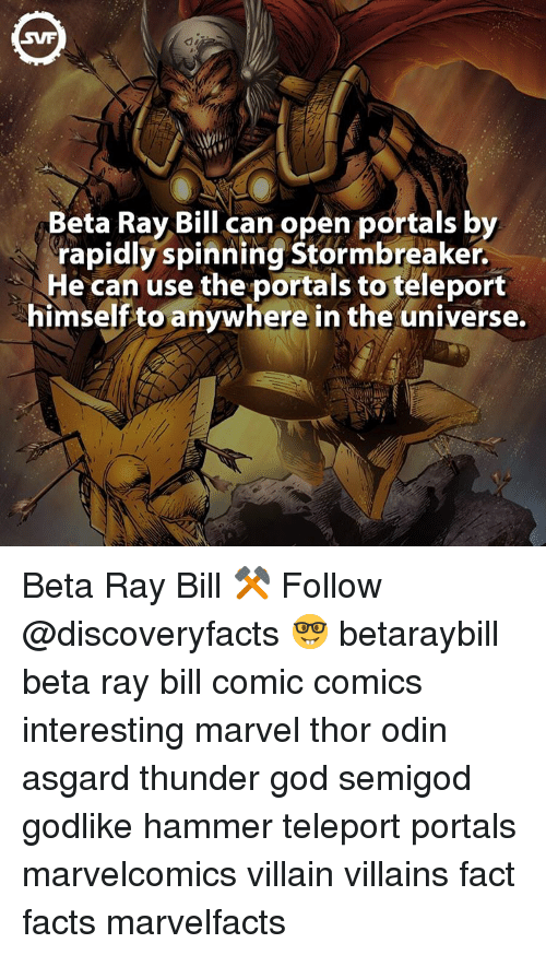 Memes, Portal, and Godlike: SWF  Beta Ray Bill can open portals by  rapidly spinning Stormbreaker.  He can use the portals to teleport  himself to anywhere in the universe. Beta Ray Bill ⚒ Follow @discoveryfacts 🤓 betaraybill beta ray bill comic comics interesting marvel thor odin asgard thunder god semigod godlike hammer teleport portals marvelcomics villain villains fact facts marvelfacts
