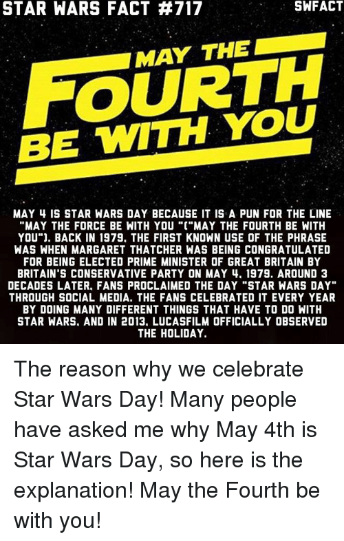 "Memes, Party, and Social Media: SWFACT  STAR WARS FACT TA717  MAY THE  BE WITH YOU  MAY 4 IS STAR WARS DAY BECAUSE IT IS A PUN FOR THE LINE  ""MAY THE FORCE BE WITH YOU ""C""MAY THE FOURTH BE WITH  YOU"" J. BACK IN 1979. THE FIRST KNOWN USE OF THE PHRASE  WAS WHEN MARGARET THATCHER WAS BEING CONGRATULATED  FOR BEING ELECTED PRIME MINISTER OF GREAT BRITAIN BY  BRITAIN'S CONSERVATIVE PARTY ON MAY 4. 1979. AROUND 3  DECADES LATER. FANS PROCLAIMED THE DAY ""STAR WARS DAY""  THROUGH SOCIAL MEDIA. THE FANS CELEBRATED IT EVERY YEAR  BY DOING MANY DIFFERENT THINGS THAT HAVE TO DO WITH  STAR WARS. AND IN 2013. LUCASFILM OFFICIALLY OBSERVED  THE HOLIDAY. The reason why we celebrate Star Wars Day! Many people have asked me why May 4th is Star Wars Day, so here is the explanation! May the Fourth be with you!"