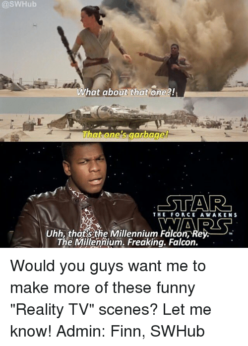"Finn, Funny, and Memes: @SWHub  What about that one?!  That one 's garbage!  THE FORCE AWAKENS  Uhh,thafsthe Millennium Falcon,Rey-  TM  The Millennium. Freakina. Falcon. Would you guys want me to make more of these funny ""Reality TV"" scenes? Let me know! Admin: Finn, SWHub"