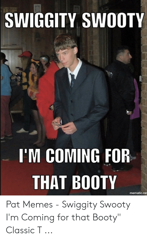 Swiggity Swooty I M Coming For That Booty Mematicnet Pat Memes Swiggity Swooty I M Coming For That Booty Classic T Booty Meme On Me Me Im coming for that booty. meme