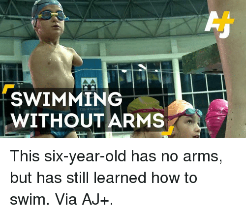 Memes, Swimming, and 🤖: SWIMMING  WITHOUT ARMS This six-year-old has no arms, but has still learned how to swim. Via AJ+.