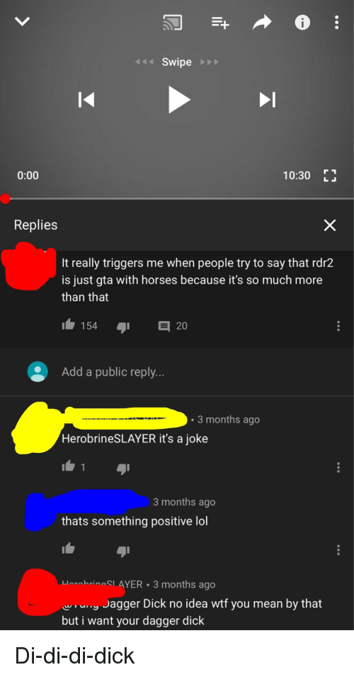 Horses, Lol, and Wtf: Swipe  0:00  10:30 E  Replies  It really triggers me when people try to say that rdr2  is just gta with horses because it's so much more  than that  1.154  20  Add a public reply..  3 months ago  HerobrineSLAYER it's a joke  3 months ago  thats something positive lol  HorobrineSL AYER 3 months ago  agger Dick no idea wtf you mean by that  but i want your dagger dick