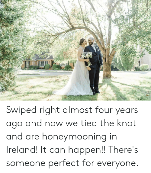 Ireland, Can, and Now: Swiped right almost four years ago and now we tied the knot and are honeymooning in Ireland! It can happen!! There's someone perfect for everyone.