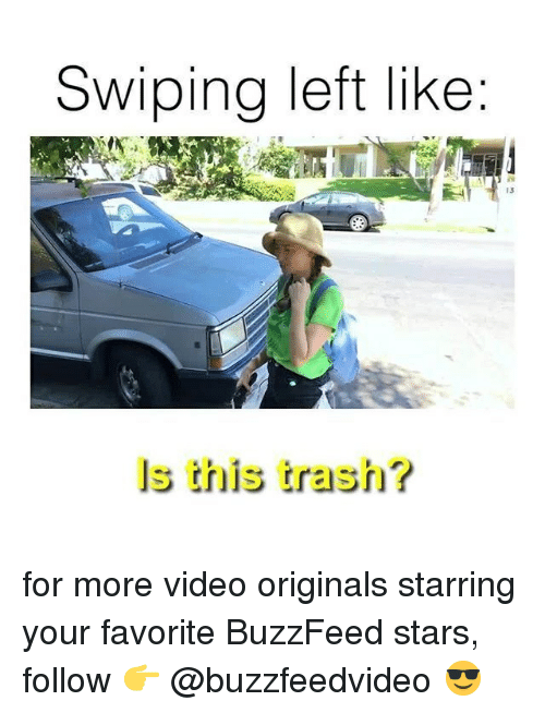 Trash, Buzzfeed, and Stars: Swiping left like  13  ls this trash? for more video originals starring your favorite BuzzFeed stars, follow 👉 @buzzfeedvideo 😎