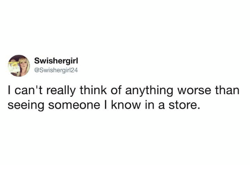 Dank, 🤖, and Think: Swishergirl  @Swishergirl24  l can't really think of anything worse than  seeing someone l know in a store.