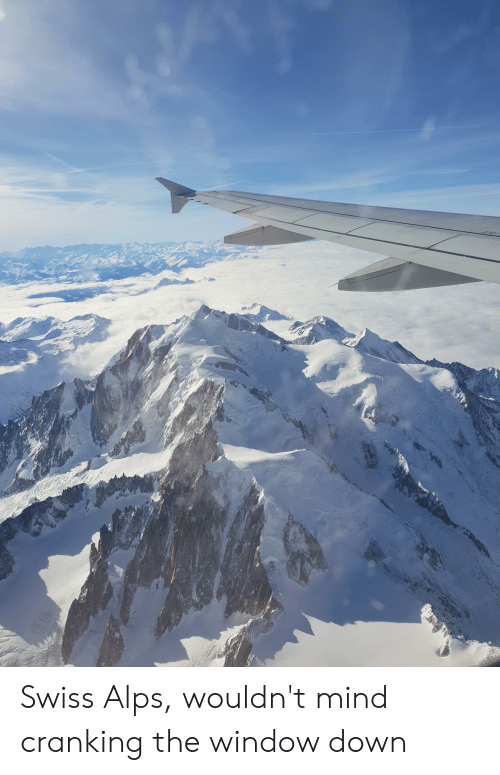 Swiss, Mind, and Down: Swiss Alps, wouldn't mind cranking the window down