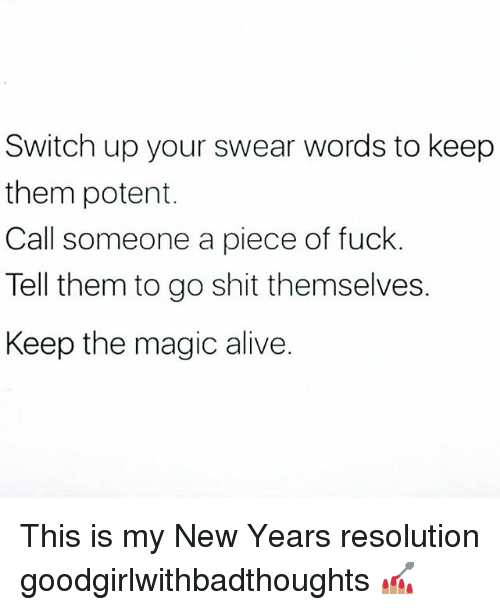Alive, Memes, and Shit: Switch up your swear words to keep  them potent.  Call someone a piece of fuck  Tell them to go shit themselves.  Keep the magic alive. This is my New Years resolution goodgirlwithbadthoughts 💅🏽